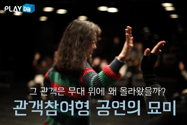 그 관객은 무대 위에 왜 올라왔을까? 관객참여형 공연의 묘미