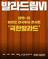 2019-20 바이브 콘서트 [발라드림 VI] - 극한발라드 - 부산 티켓오픈 안내
